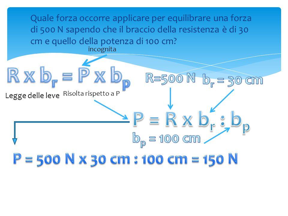 Quale forza occorre applicare per equilibrare una forza di 500 N sapendo che il braccio della resistenza è di 30 cm e quello della potenza di 100 cm.