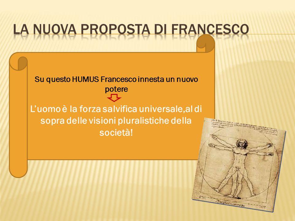 Su questo HUMUS Francesco innesta un nuovo potere L'uomo è la forza salvifica universale,al di sopra delle visioni pluralistiche della società!