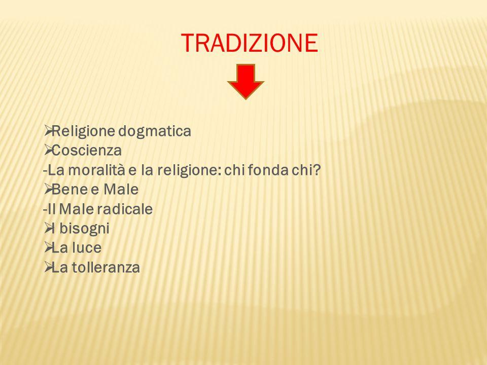 TRADIZIONE  Religione dogmatica  Coscienza -La moralità e la religione: chi fonda chi?  Bene e Male -Il Male radicale  I bisogni  La luce  La to