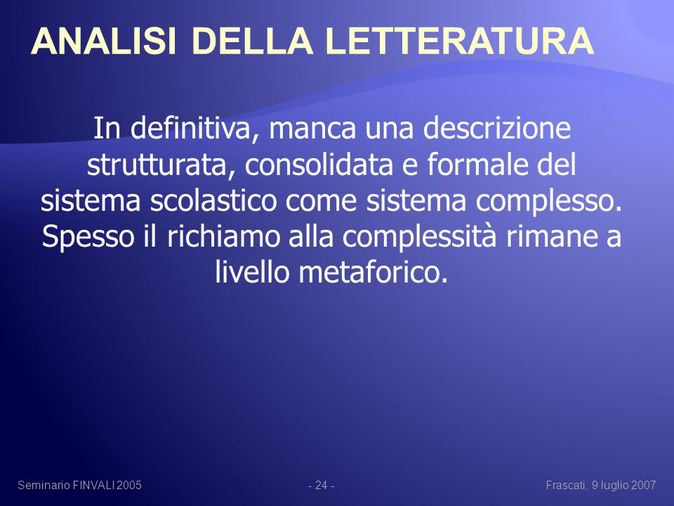 Seminario FINVALI 2005Frascati, 9 luglio 2007- 24 - In definitiva, manca una descrizione strutturata, consolidata e formale del sistema scolastico come sistema complesso.
