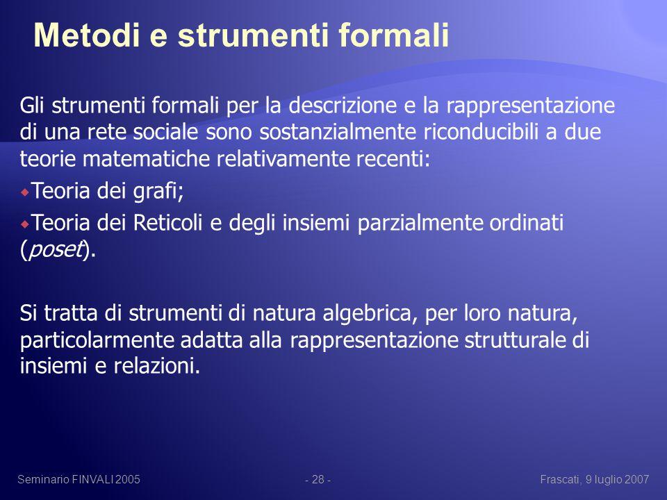 Seminario FINVALI 2005Frascati, 9 luglio 2007- 28 - Gli strumenti formali per la descrizione e la rappresentazione di una rete sociale sono sostanzialmente riconducibili a due teorie matematiche relativamente recenti:  Teoria dei grafi;  Teoria dei Reticoli e degli insiemi parzialmente ordinati (poset).
