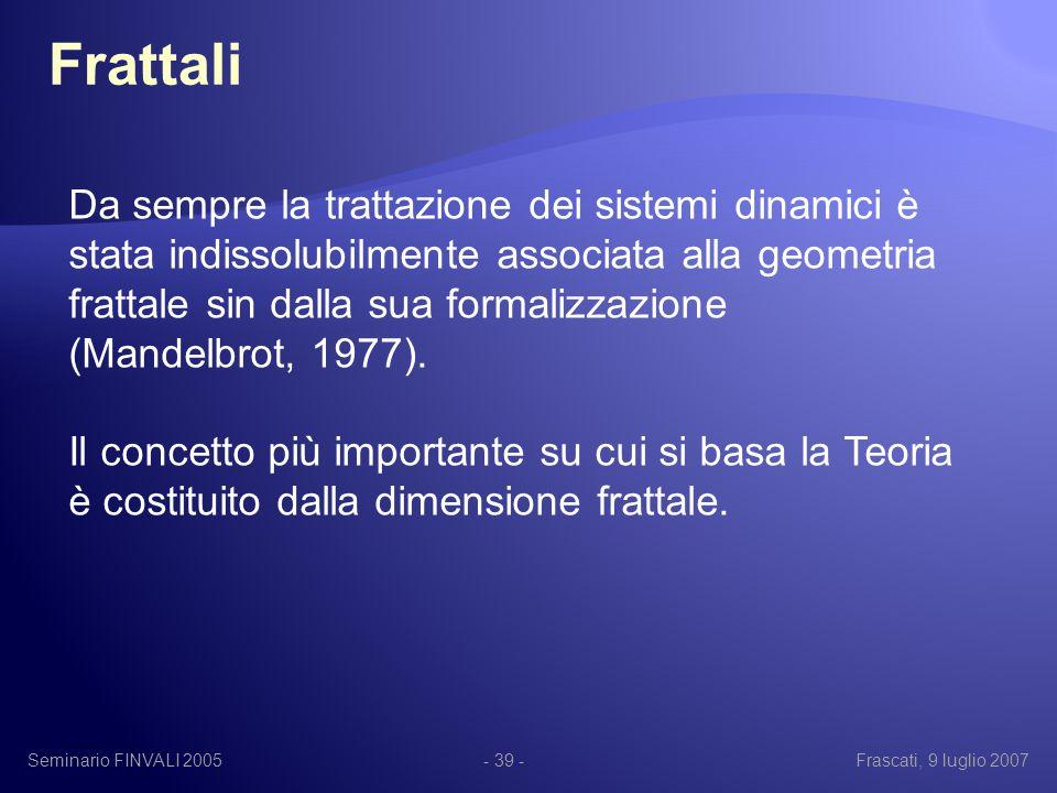 Seminario FINVALI 2005Frascati, 9 luglio 2007- 39 - Frattali Da sempre la trattazione dei sistemi dinamici è stata indissolubilmente associata alla geometria frattale sin dalla sua formalizzazione (Mandelbrot, 1977).