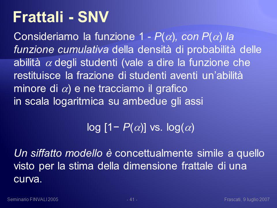 Seminario FINVALI 2005Frascati, 9 luglio 2007- 41 - Frattali - SNV Consideriamo la funzione 1 - P(  ), con P(  ) la funzione cumulativa della densità di probabilità delle abilità  degli studenti (vale a dire la funzione che restituisce la frazione di studenti aventi un'abilità minore di  ) e ne tracciamo il grafico in scala logaritmica su ambedue gli assi log [1− P(  )] vs.