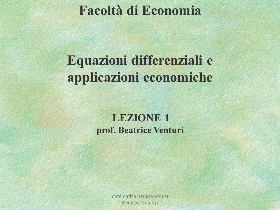matematica per economisti Beatrice Venturi 1 Facoltà di Economia Equazioni differenziali e applicazioni economiche LEZIONE 1 prof. Beatrice Venturi