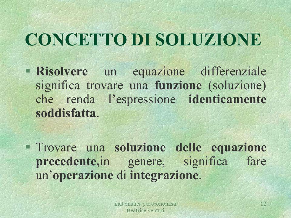 matematica per economisti Beatrice Venturi 12 CONCETTO DI SOLUZIONE §Risolvere un equazione differenziale significa trovare una funzione (soluzione) c