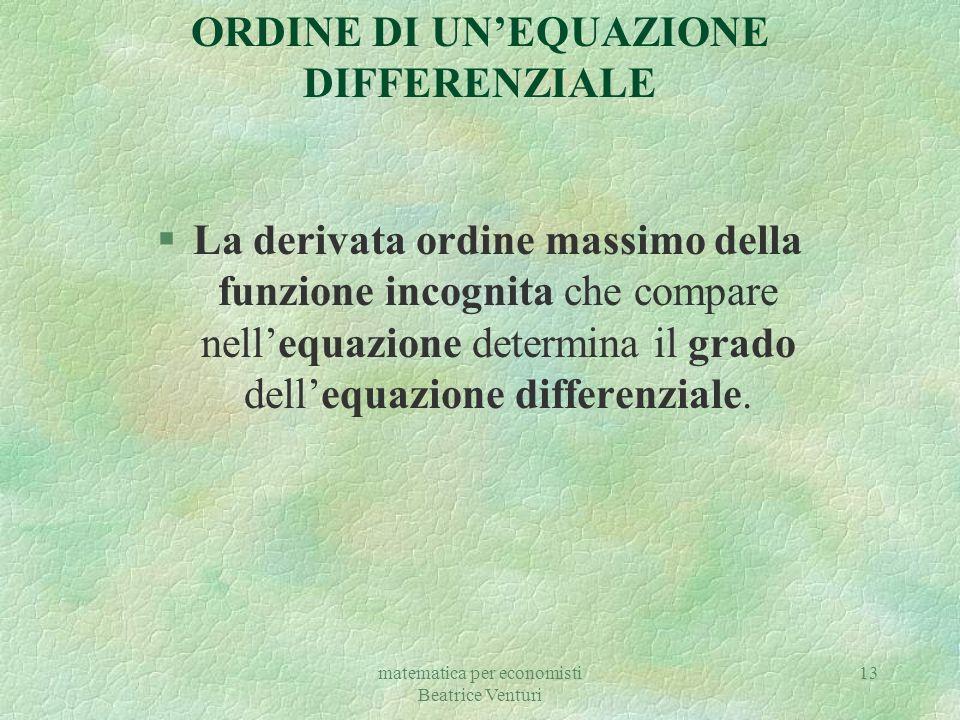 matematica per economisti Beatrice Venturi 13 §La derivata ordine massimo della funzione incognita che compare nell'equazione determina il grado dell'