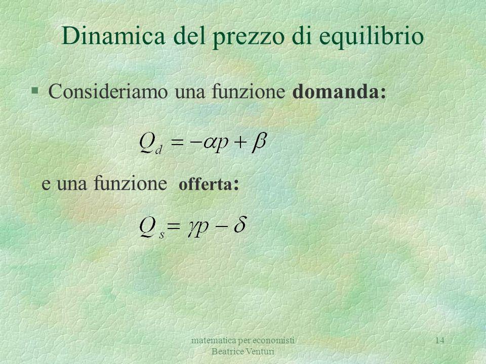 matematica per economisti Beatrice Venturi 14 Dinamica del prezzo di equilibrio §Consideriamo una funzione domanda: e una funzione offerta :