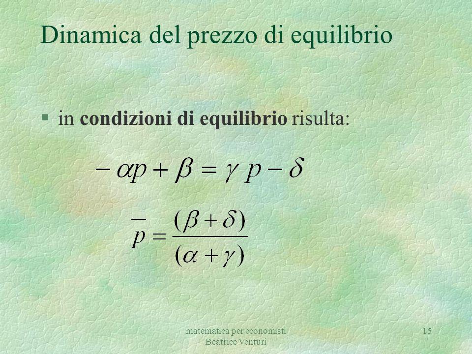 matematica per economisti Beatrice Venturi 16 Dinamica del prezzo di equilibrio questa equazione rappresenta un'equazione differenziale del I ° ordine lineare non omogenea si mostra che la soluzione di questo modello è data da: