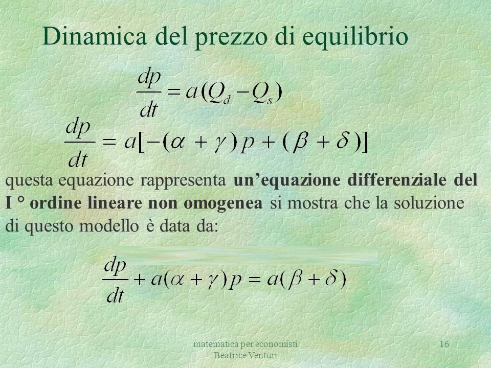 matematica per economisti Beatrice Venturi 16 Dinamica del prezzo di equilibrio questa equazione rappresenta un'equazione differenziale del I ° ordine