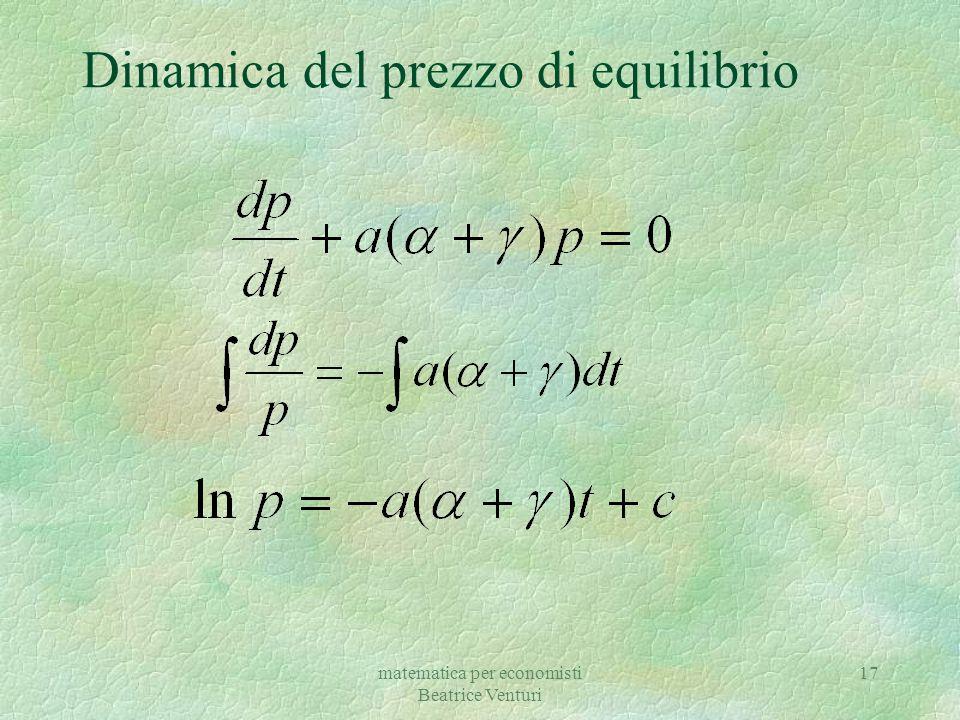 matematica per economisti Beatrice Venturi 18 Dinamica del prezzo di equilibrio §Soluzione particolare della non omogenea Soluzione generale della omogenea