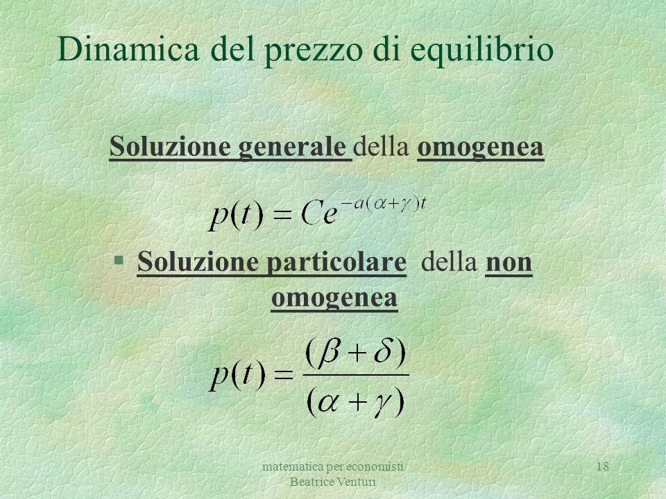 matematica per economisti Beatrice Venturi 19 Dinamica del prezzo di equilibrio Soluzione = soluzione generale omogenea + soluzione particolare non omogenea
