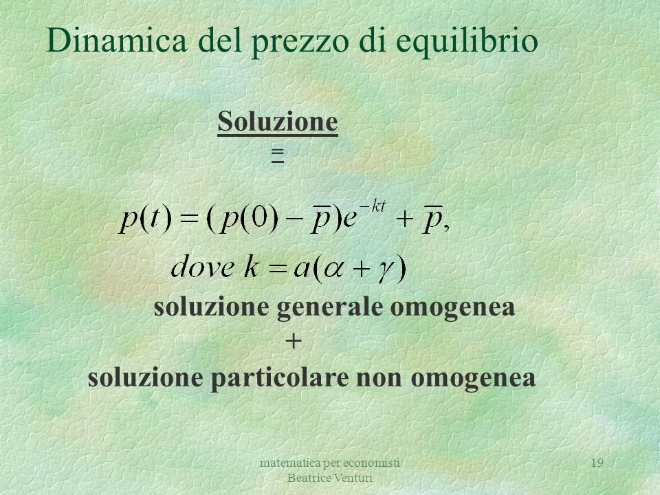 matematica per economisti Beatrice Venturi 19 Dinamica del prezzo di equilibrio Soluzione = soluzione generale omogenea + soluzione particolare non om