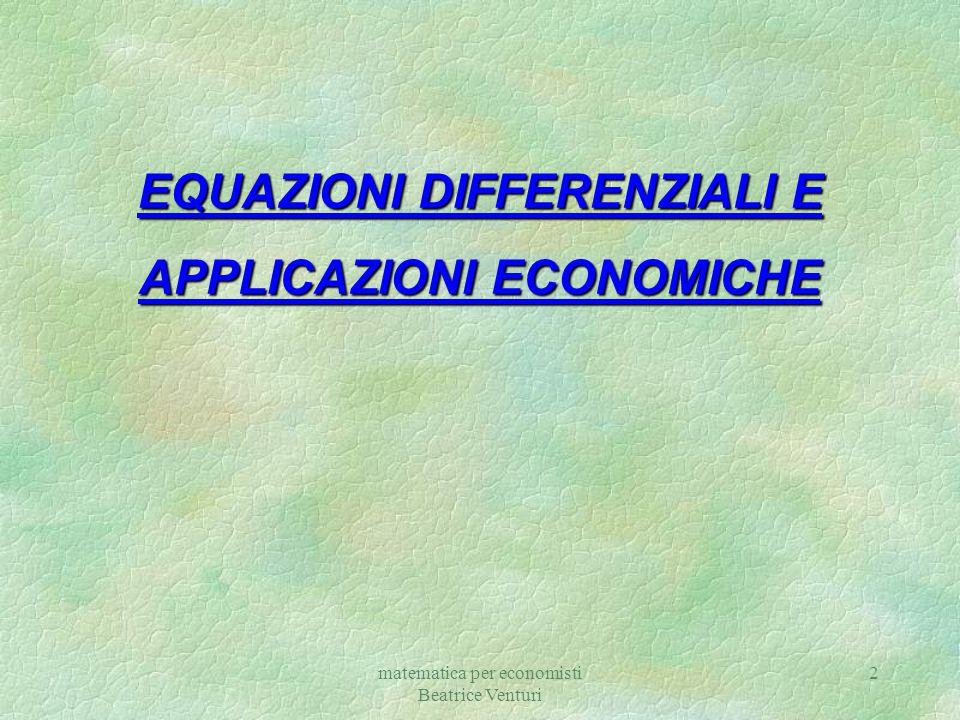 matematica per economisti Beatrice Venturi 2 EQUAZIONI DIFFERENZIALI E APPLICAZIONI ECONOMICHE