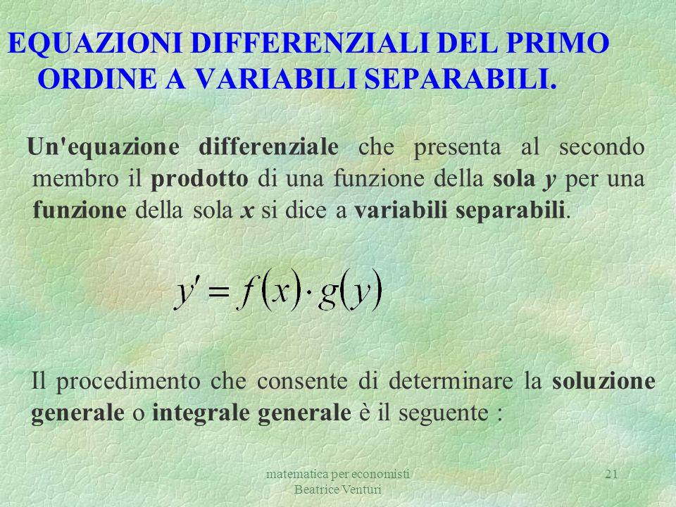 matematica per economisti Beatrice Venturi 21 EQUAZIONI DIFFERENZIALI DEL PRIMO ORDINE A VARIABILI SEPARABILI. Un'equazione differenziale che presenta