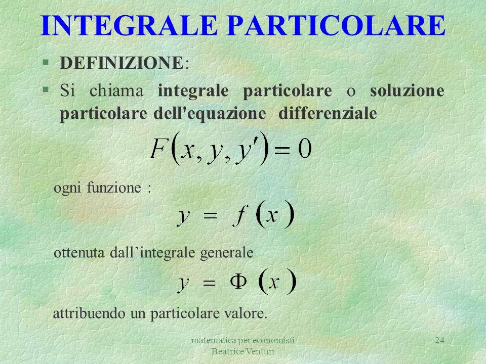 matematica per economisti Beatrice Venturi 25 Così, ad esempio, data l equazione differenziale §per determinare il suo integrale particolare le cui curve rappresentative passa per il punto: