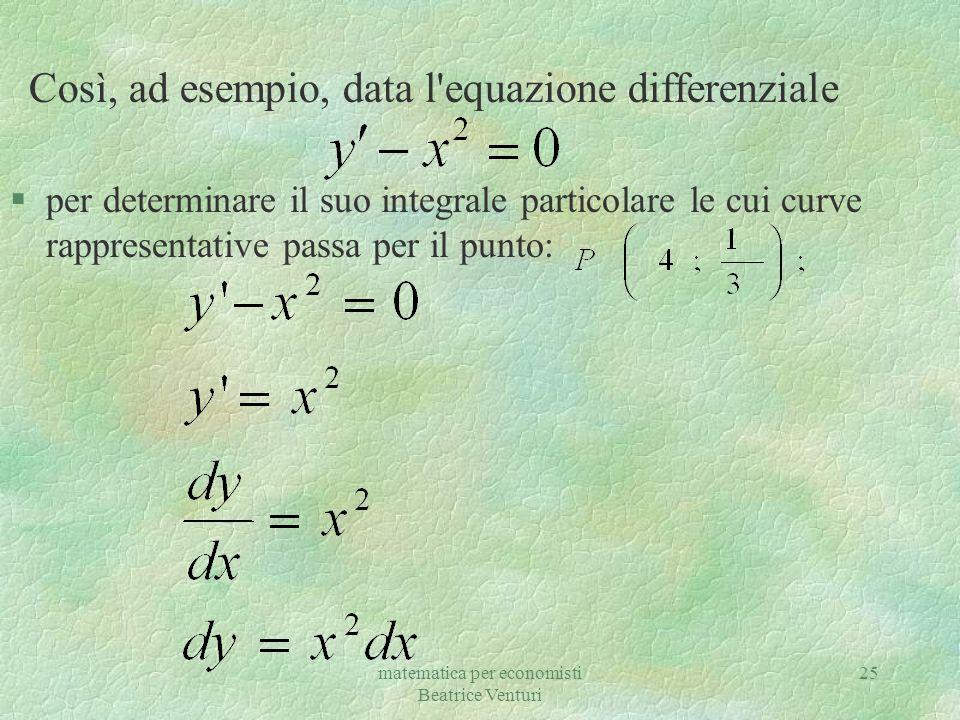 matematica per economisti Beatrice Venturi 25 Così, ad esempio, data l'equazione differenziale §per determinare il suo integrale particolare le cui cu