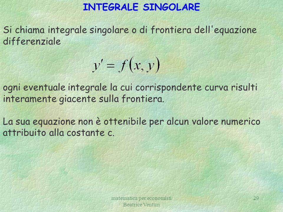 matematica per economisti Beatrice Venturi 29 INTEGRALE SINGOLARE Si chiama integrale singolare o di frontiera dell'equazione differenziale ogni event