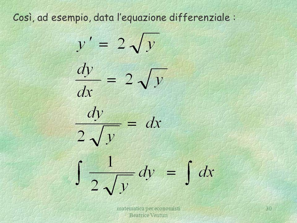 matematica per economisti Beatrice Venturi 31 In base a questo esercizio osserviamo che y=0 è una soluzione dell equazione differenziale, ma y=0 non può considerarsi un integrale particolare perché non si può dedurre per alcun valore di c dalla soluzione generale.