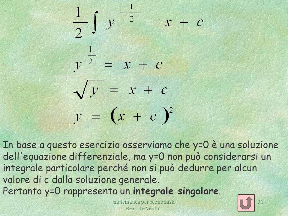 matematica per economisti Beatrice Venturi 31 In base a questo esercizio osserviamo che y=0 è una soluzione dell'equazione differenziale, ma y=0 non p