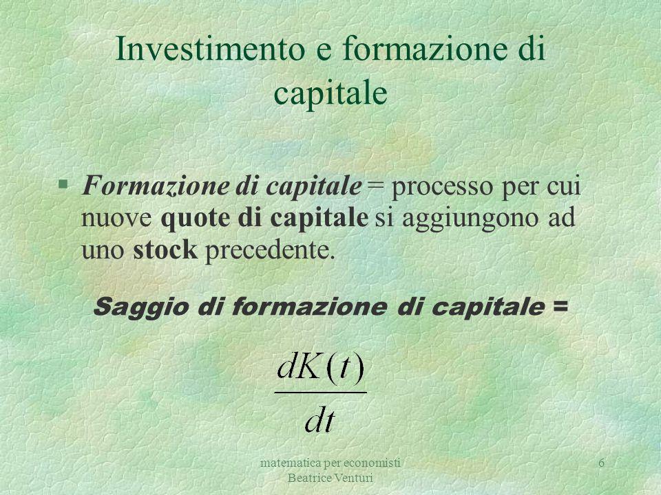 matematica per economisti Beatrice Venturi 6 Investimento e formazione di capitale §Formazione di capitale = processo per cui nuove quote di capitale