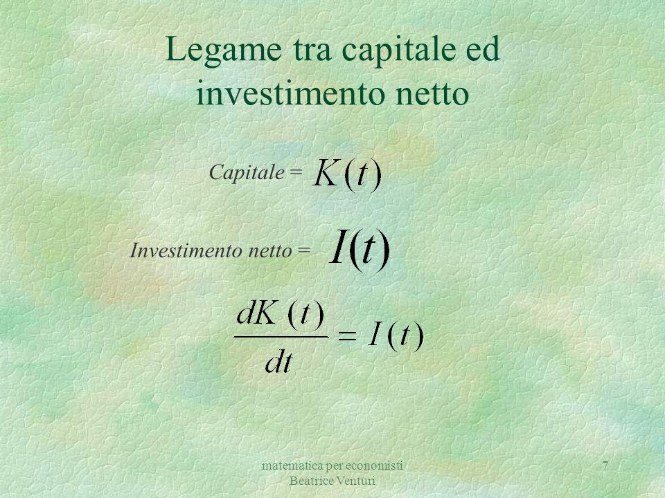 matematica per economisti Beatrice Venturi 7 Legame tra capitale ed investimento netto Capitale = Investimento netto =