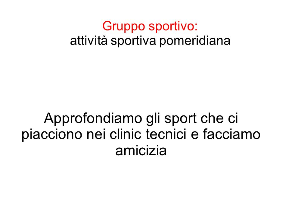 Gruppo sportivo: attività sportiva pomeridiana Approfondiamo gli sport che ci piacciono nei clinic tecnici e facciamo amicizia
