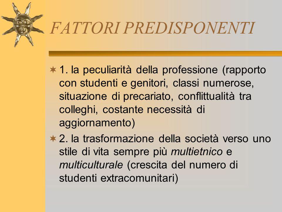 FATTORI PREDISPONENTI  1. la peculiarità della professione (rapporto con studenti e genitori, classi numerose, situazione di precariato, conflittuali