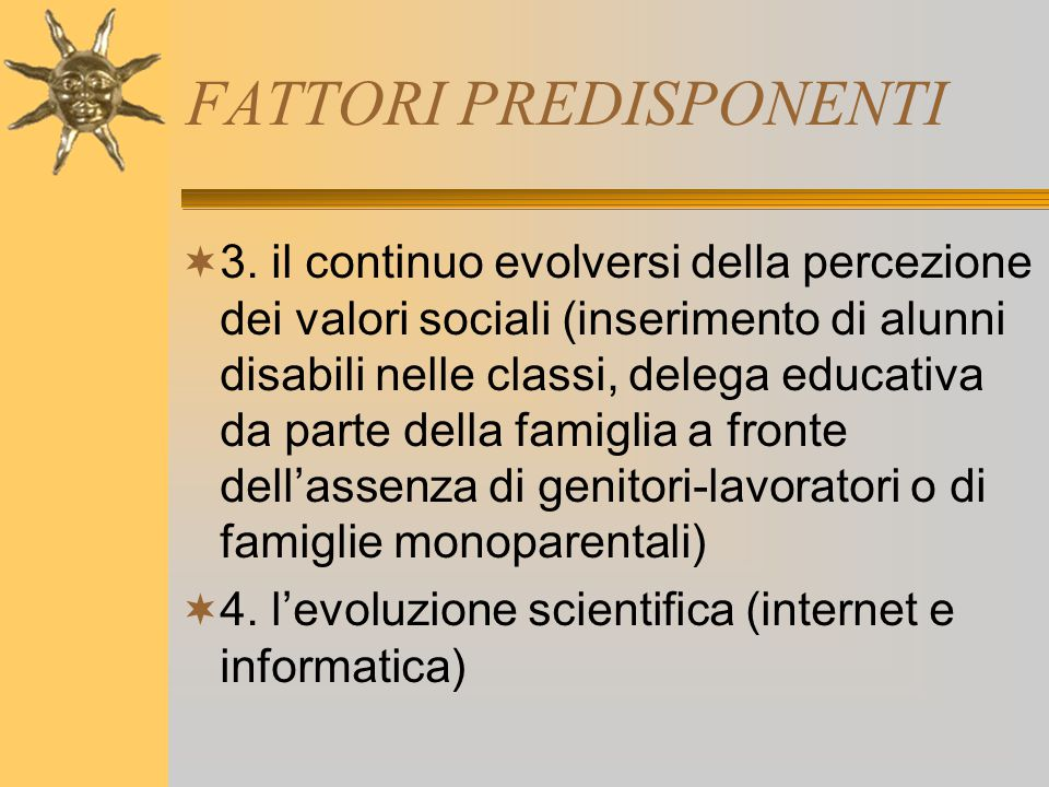 FATTORI PREDISPONENTI  3. il continuo evolversi della percezione dei valori sociali (inserimento di alunni disabili nelle classi, delega educativa da