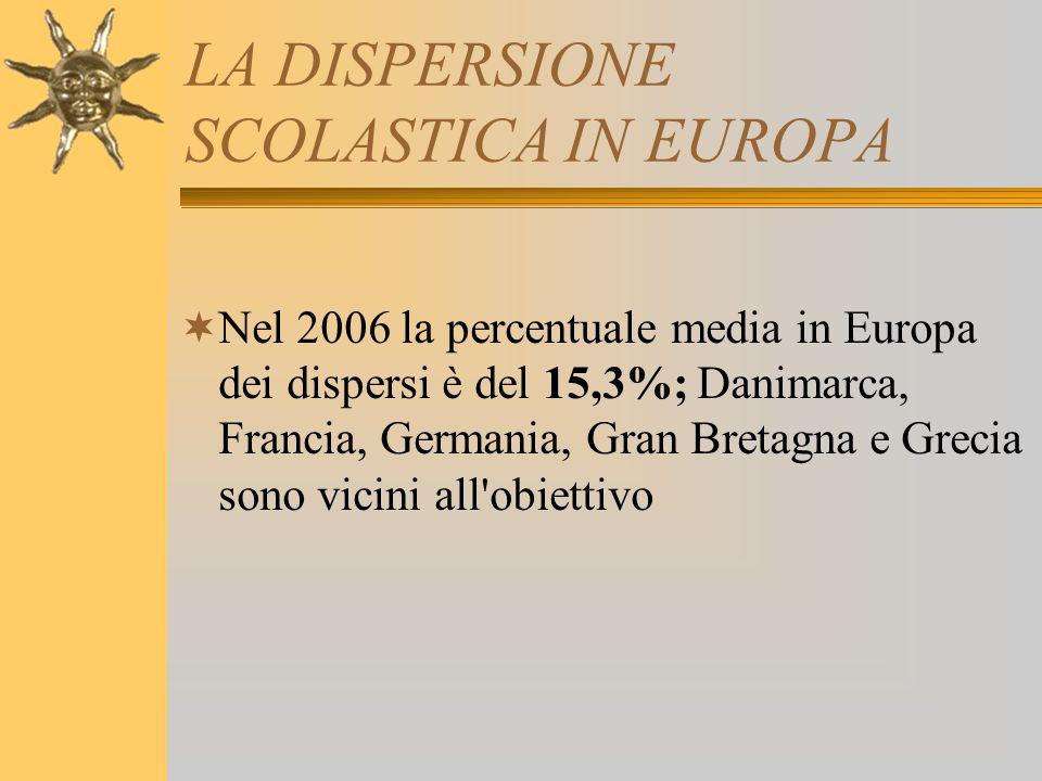 LA DISPERSIONE SCOLASTICA IN EUROPA  Nel 2006 la percentuale media in Europa dei dispersi è del 15,3%; Danimarca, Francia, Germania, Gran Bretagna e