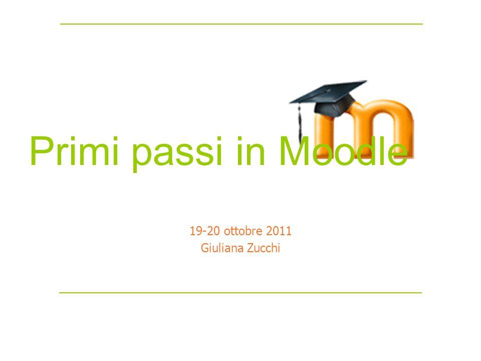 Primi passi in Moodle 19-20 ottobre 2011 Giuliana Zucchi