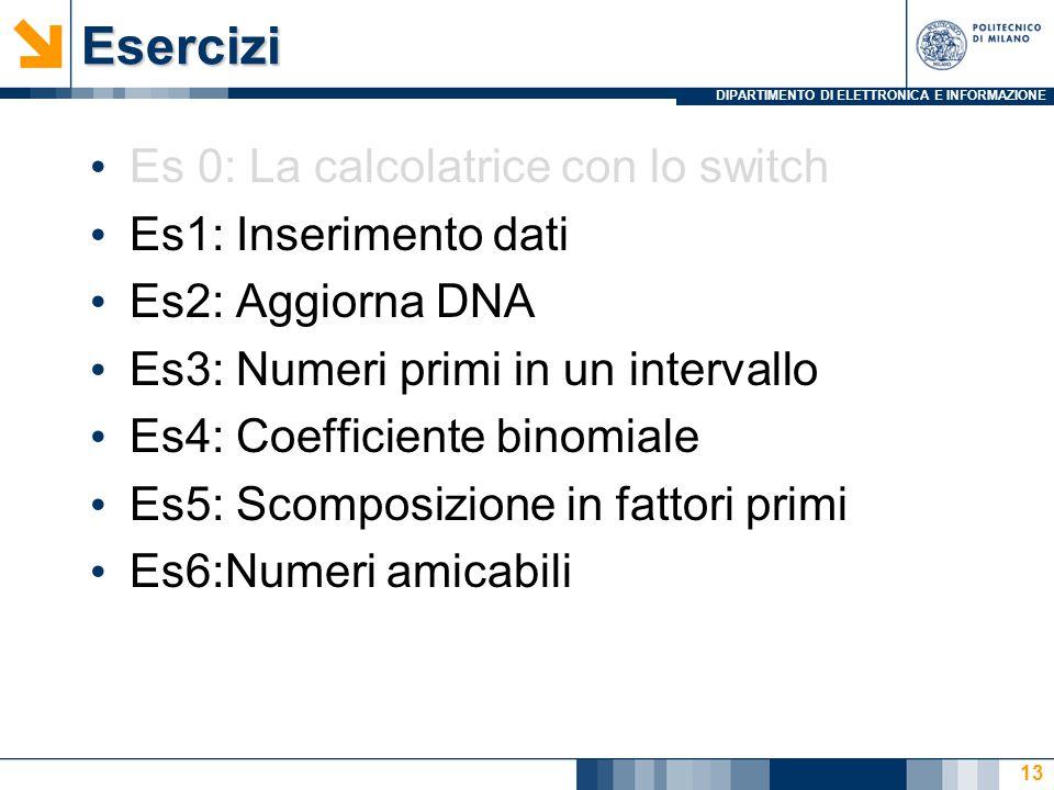 DIPARTIMENTO DI ELETTRONICA E INFORMAZIONEEsercizi Es 0: La calcolatrice con lo switch Es1: Inserimento dati Es2: Aggiorna DNA Es3: Numeri primi in un intervallo Es4: Coefficiente binomiale Es5: Scomposizione in fattori primi Es6:Numeri amicabili 13