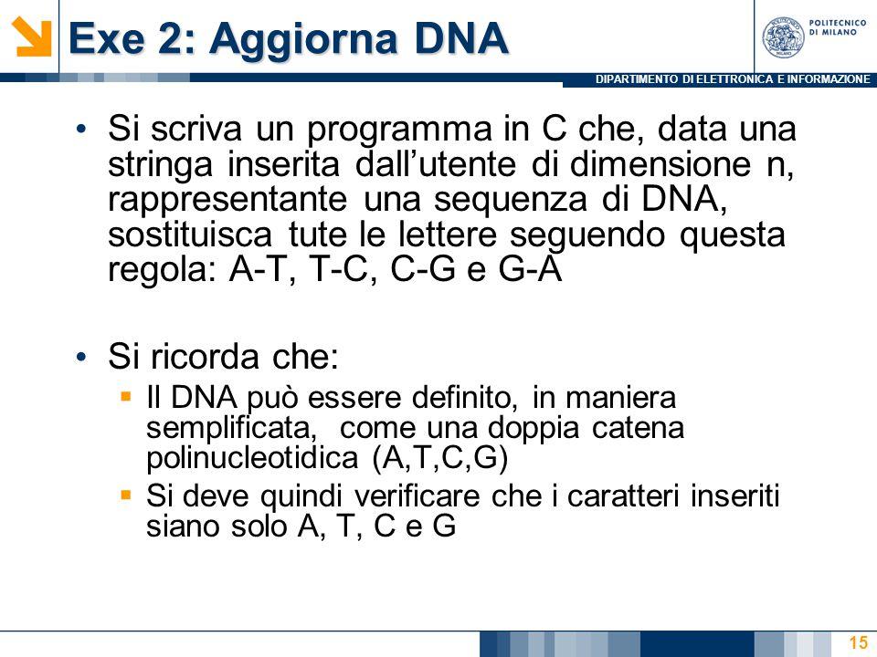 DIPARTIMENTO DI ELETTRONICA E INFORMAZIONE Exe 2: Aggiorna DNA Si scriva un programma in C che, data una stringa inserita dall'utente di dimensione n, rappresentante una sequenza di DNA, sostituisca tute le lettere seguendo questa regola: A-T, T-C, C-G e G-A Si ricorda che:  Il DNA può essere definito, in maniera semplificata, come una doppia catena polinucleotidica (A,T,C,G)  Si deve quindi verificare che i caratteri inseriti siano solo A, T, C e G 15
