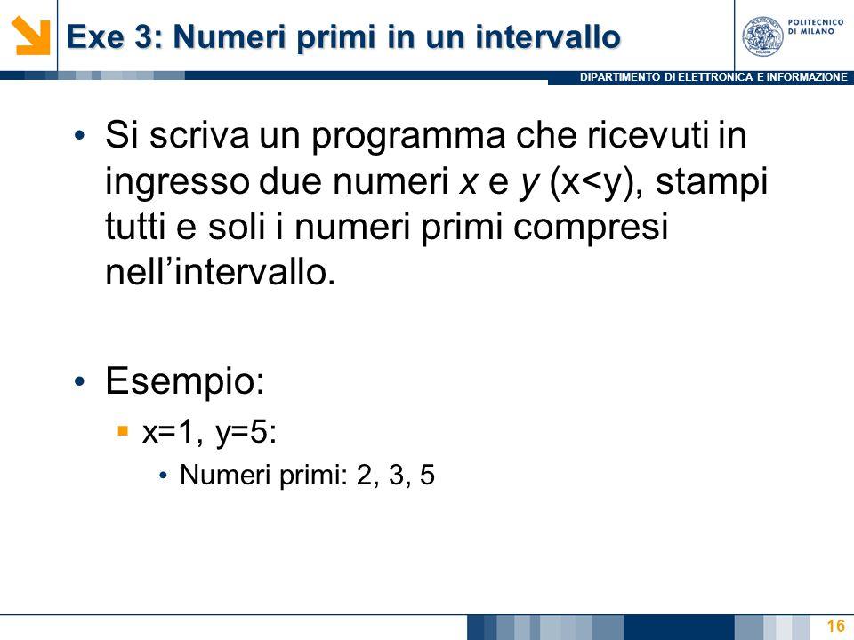 DIPARTIMENTO DI ELETTRONICA E INFORMAZIONE Exe 3: Numeri primi in un intervallo Si scriva un programma che ricevuti in ingresso due numeri x e y (x<y), stampi tutti e soli i numeri primi compresi nell'intervallo.