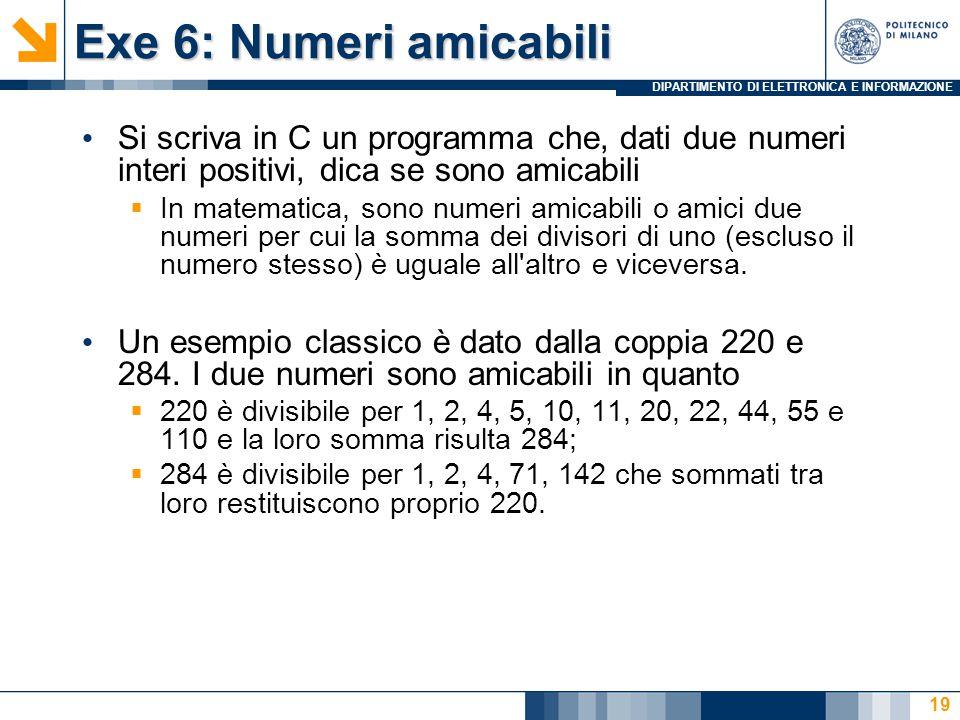 DIPARTIMENTO DI ELETTRONICA E INFORMAZIONE Exe 6: Numeri amicabili Si scriva in C un programma che, dati due numeri interi positivi, dica se sono amicabili  In matematica, sono numeri amicabili o amici due numeri per cui la somma dei divisori di uno (escluso il numero stesso) è uguale all altro e viceversa.