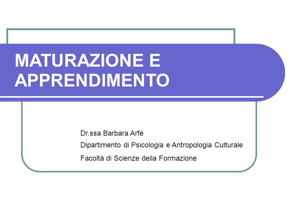 MATURAZIONE E APPRENDIMENTO Dr.ssa Barbara Arfé Dipartimento di Psicologia e Antropologia Culturale Facoltà di Scienze della Formazione