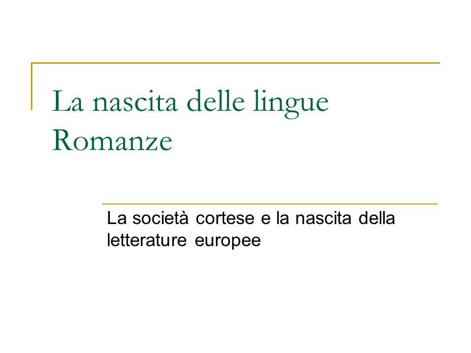 La nascita delle lingue Romanze La società cortese e la nascita della letterature europee