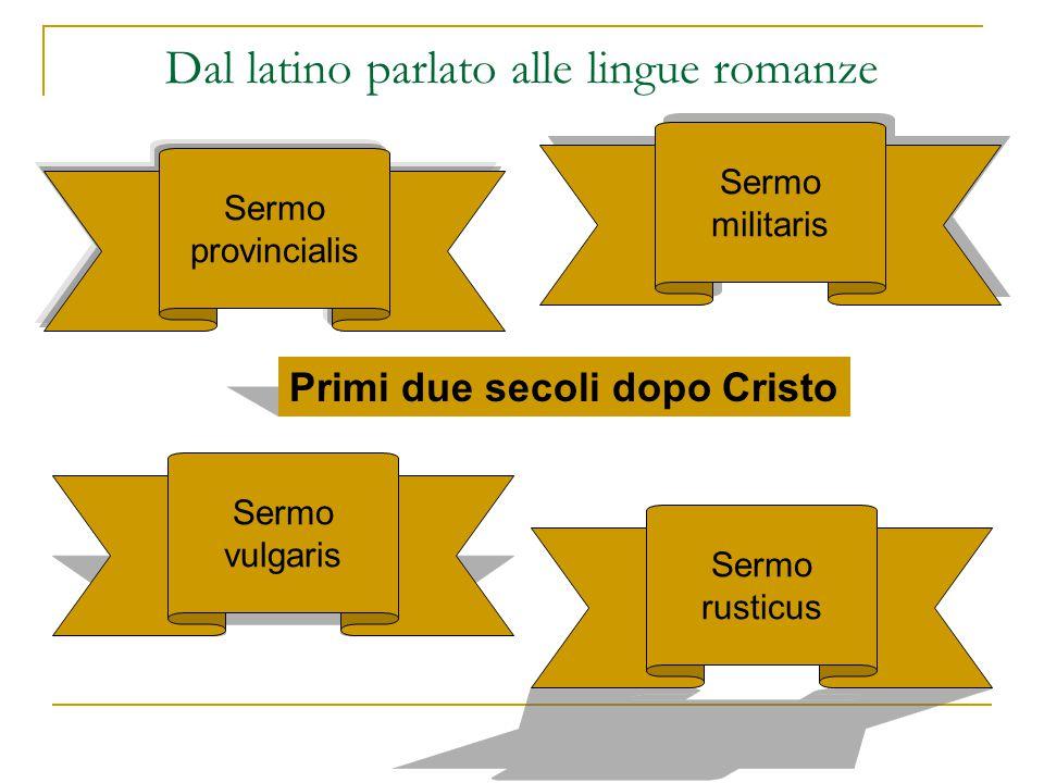 Dal latino parlato alle lingue romanze Sermo provincialis Sermo rusticus Sermo vulgaris Sermo militaris Sermo militaris Primi due secoli dopo Cristo