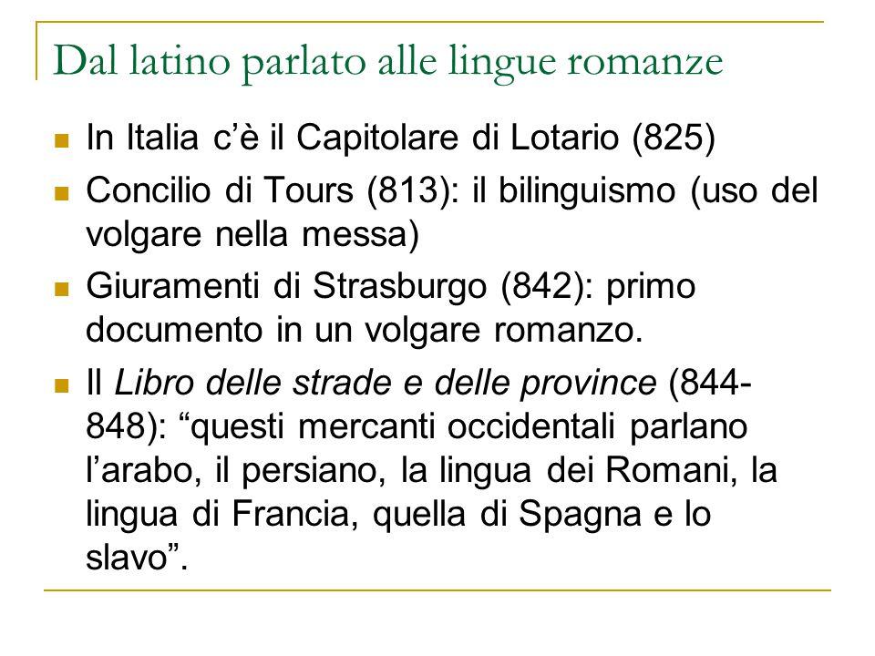 Dal latino parlato alle lingue romanze In Italia c'è il Capitolare di Lotario (825) Concilio di Tours (813): il bilinguismo (uso del volgare nella mes