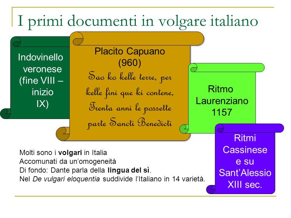 I primi documenti in volgare italiano Indovinello veronese (fine VIII – inizio IX) Placito Capuano (960) Sao ko kelle terre, per kelle fini que ki con