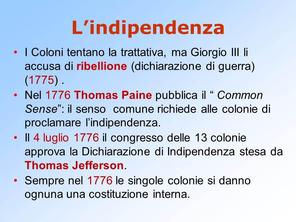 L'indipendenza I Coloni tentano la trattativa, ma Giorgio III li accusa di ribellione (dichiarazione di guerra) (1775). Nel 1776 Thomas Paine pubblica