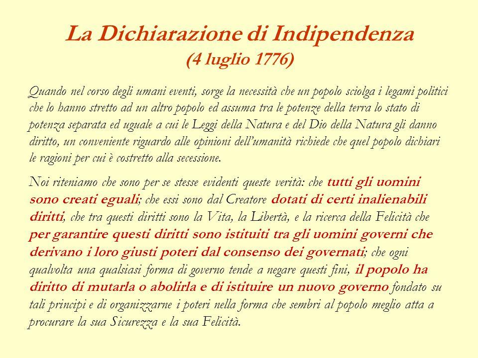 La Dichiarazione di Indipendenza (4 luglio 1776) Quando nel corso degli umani eventi, sorge la necessità che un popolo sciolga i legami politici che l