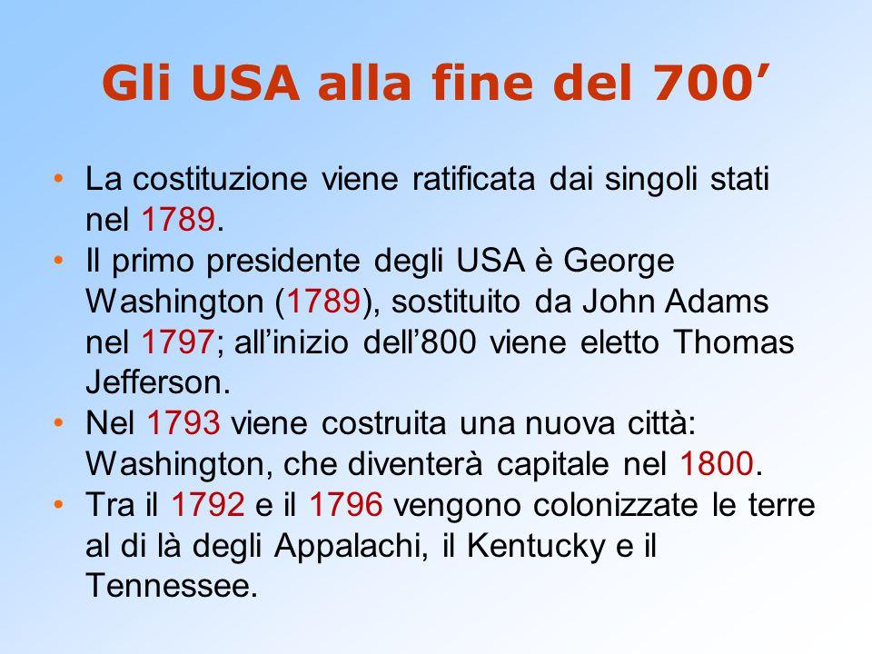 Gli USA alla fine del 700' La costituzione viene ratificata dai singoli stati nel 1789. Il primo presidente degli USA è George Washington (1789), sost