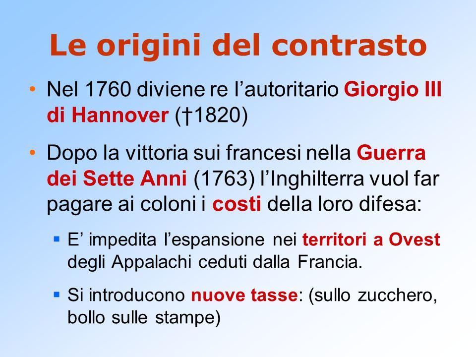 Le origini del contrasto Nel 1760 diviene re l'autoritario Giorgio III di Hannover (†1820) Dopo la vittoria sui francesi nella Guerra dei Sette Anni (