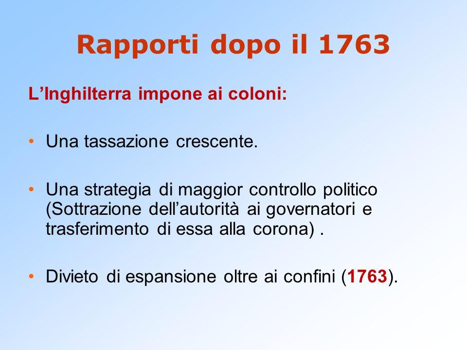 Rapporti dopo il 1763 L'Inghilterra impone ai coloni: Una tassazione crescente. Una strategia di maggior controllo politico (Sottrazione dell'autorità