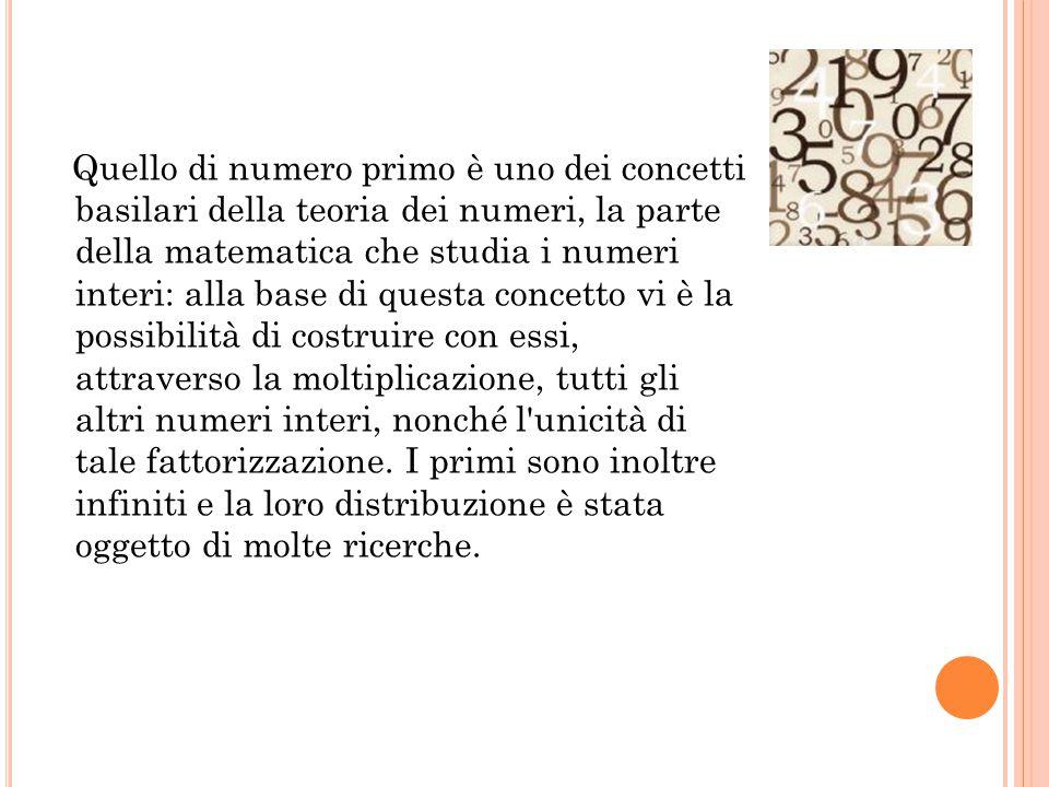 Quello di numero primo è uno dei concetti basilari della teoria dei numeri, la parte della matematica che studia i numeri interi: alla base di questa