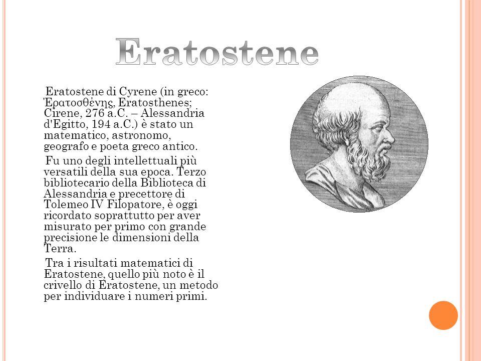 Eratostene di Cyrene (in greco: Έρατοσθένης, Eratosthenes; Cirene, 276 a.C. – Alessandria d'Egitto, 194 a.C.) è stato un matematico, astronomo, geogra