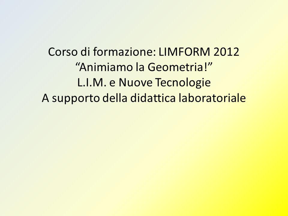 """Corso di formazione: LIMFORM 2012 """"Animiamo la Geometria!"""" L.I.M. e Nuove Tecnologie A supporto della didattica laboratoriale"""