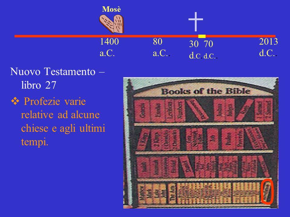 30 d.C. 2013 d.C.. 1400 a.C. Mosè 80 a.C.. Nuovo Testamento – libro 27  Profezie varie relative ad alcune chiese e agli ultimi tempi. 70 d.C..