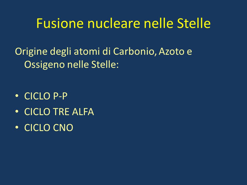 Fusione nucleare nelle Stelle Origine degli atomi di Carbonio, Azoto e Ossigeno nelle Stelle: CICLO P-P CICLO TRE ALFA CICLO CNO