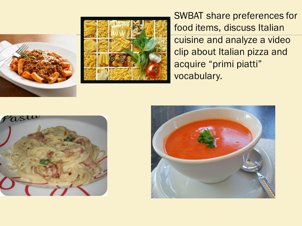 "SWBAT share preferences for food items, discuss Italian cuisine and analyze a video clip about Italian pizza and acquire ""primi piatti"" vocabulary."